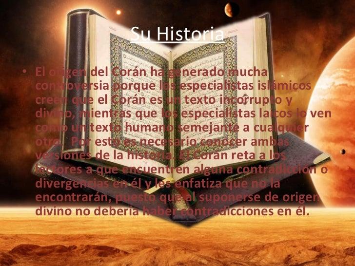 Su Historia <ul><li>El origen del Corán ha generado mucha controversia porque los especialistas islámicos creen que el Cor...