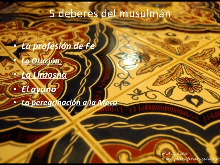 5 deberes del musulmán <ul><li>La profesión de Fe </li></ul><ul><ul><li>La Oración   </li></ul></ul><ul><ul><li>La Limosna...