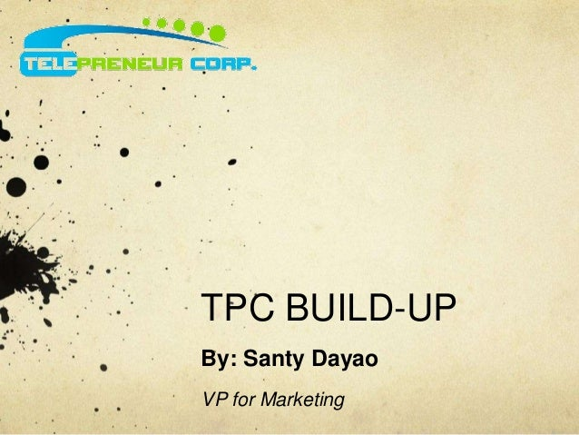 TPC BUILD-UP  By: Santy Dayao  VP for Marketing