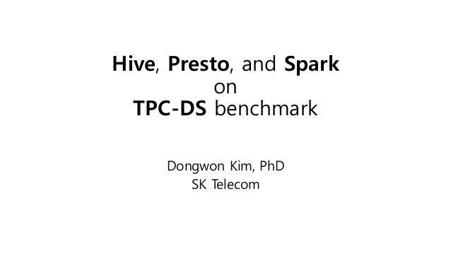 Hive, Presto, and Spark on TPC-DS benchmark Dongwon Kim, PhD SK Telecom