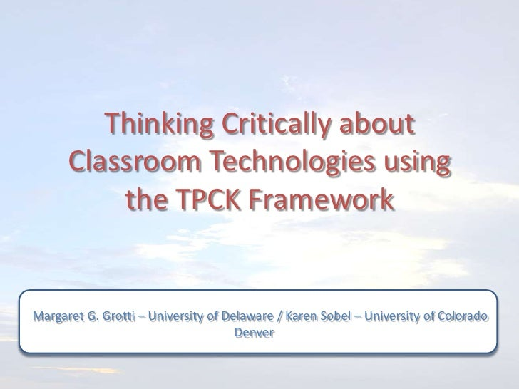 Thinking Critically about      Classroom Technologies using          the TPCK FrameworkMargaret G. Grotti – University of ...
