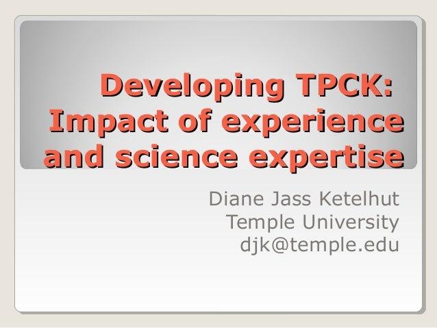Developing TPCK:Developing TPCK: Impact of experienceImpact of experience and science expertiseand science expertise Diane...