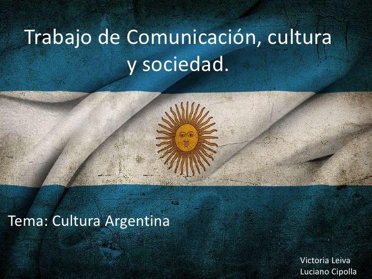 Trabajo de Comunicación, cultura             y sociedad.Tema: Cultura Argentina                              Victoria Leiv...