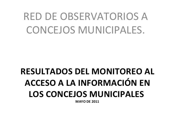 RESULTADOS DEL MONITOREO AL ACCESO A LA INFORMACIÓN EN LOS CONCEJOS MUNICIPALES  MAYO DE 2011 <ul><li>RED DE OBSERVATORIOS...