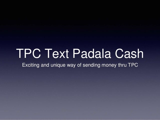 TPC Text Padala Cash  Exciting and unique way of sending money thru TPC