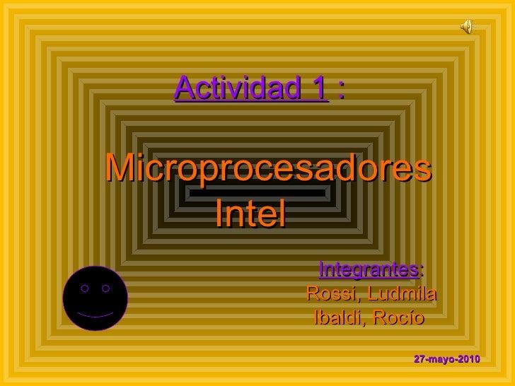 Actividad 1  :   Microprocesadores Intel    Integrantes : Rossi, Ludmila Ibaldi, Rocío   27-mayo-2010