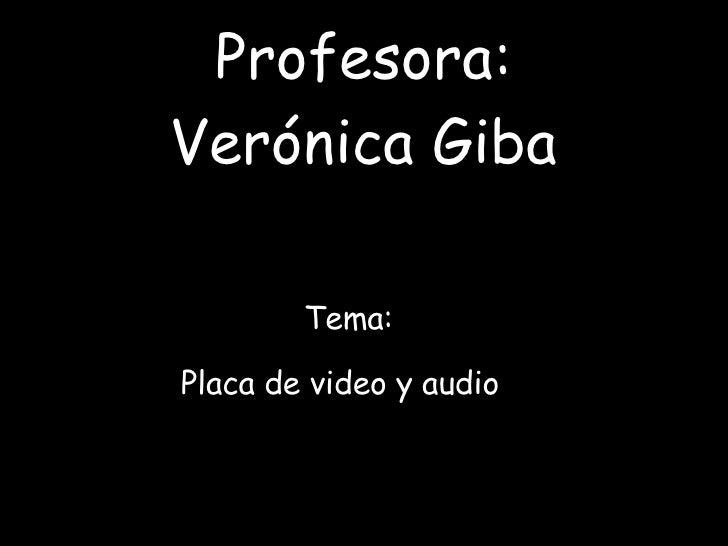 Profesora: Verónica Giba Tema:  Placa de video y audio