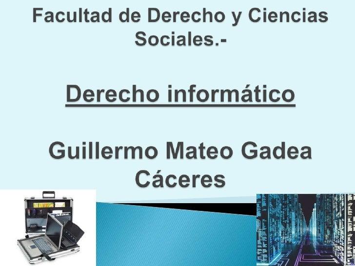 Universidad Nacional de AsunciónFacultad de Derecho y Ciencias Sociales.-Derecho informáticoGuillermo Mateo Gadea Cáceres<...