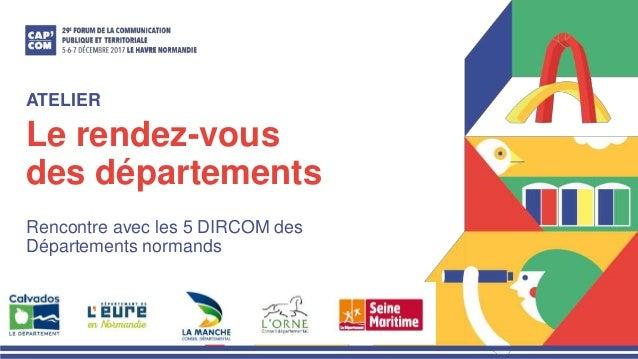 Le rendez-vous des départements Rencontre avec les 5 DIRCOM des Départements normands ATELIER