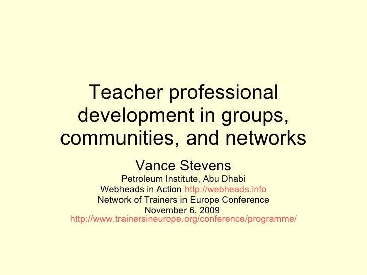 Teacher professional development in groups, communities, and networks Vance Stevens Petroleum Institute, Abu Dhabi Webhead...