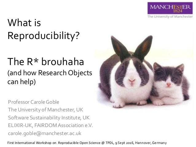 What is Reproducibility? The R* brouhaha (and how Research Objects can help) Professor Carole Goble The University of Manc...