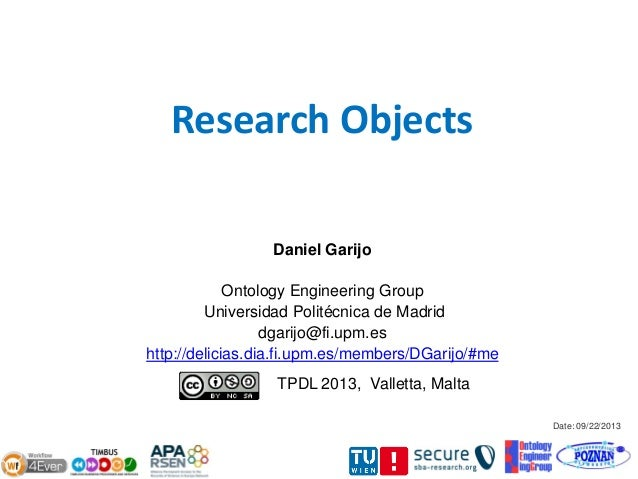Date: 09/22/2013 Research Objects Daniel Garijo Ontology Engineering Group Universidad Politécnica de Madrid dgarijo@fi.up...