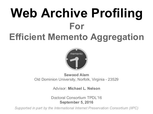 Web Archive Profiling For Efficient Memento Aggregation Sawood Alam Old Dominion University, Norfolk, Virginia - 23529 Adv...