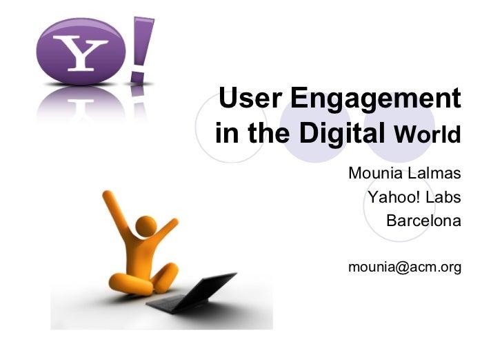 User Engagementin the Digital World          Mounia Lalmas            Yahoo! Labs              Barcelona          mounia@a...