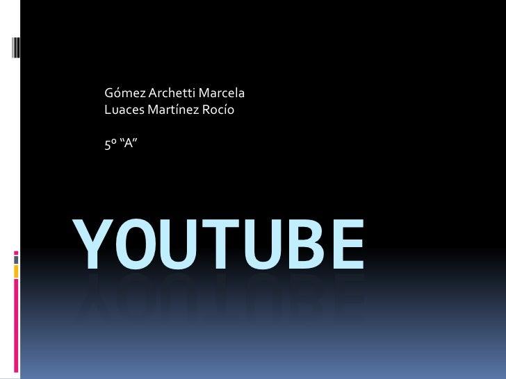 """Gómez Archetti Marcela<br />Luaces Martínez Rocío<br />5º """"A""""<br />Youtube<br />"""