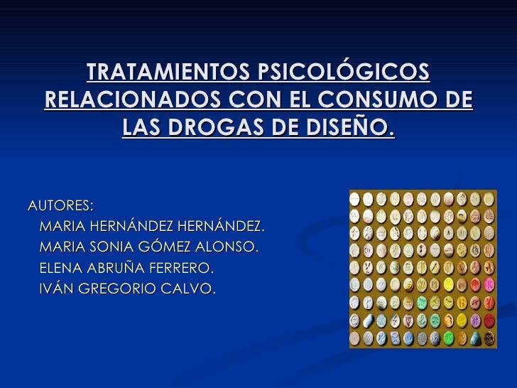TRATAMIENTOS PSICOLÓGICOS RELACIONADOS CON EL CONSUMO DE LAS DROGAS DE DISEÑO. AUTORES: MARIA HERNÁNDEZ HERNÁNDEZ. MARIA S...