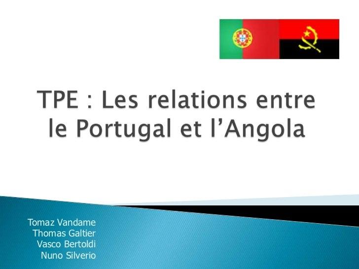 TPE : Les relations entre le Portugal et l'Angola <br />Tomaz Vandame<br />Thomas Galtier<br />Vasco Bertoldi<br />Nuno Si...