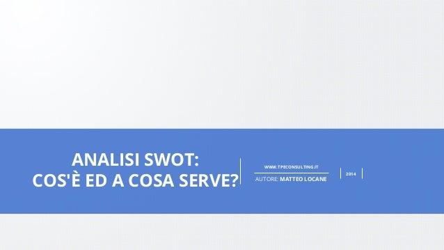PAGE 1  WWW.DESIGNDISTRICT.COM  WWW.TPECONSULTING.IT  AUTORE: MATTEO LOCANE  2014  ANALISI SWOT:  COS'È ED A COSA SERVE?