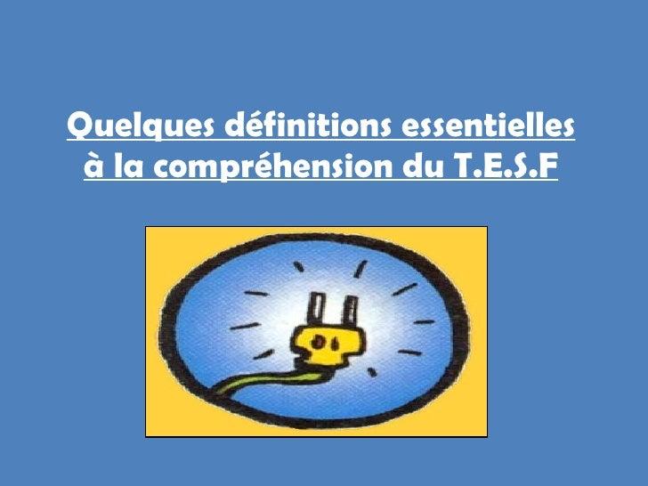 Quelques définitions essentielles à la compréhension du T.E.S.F