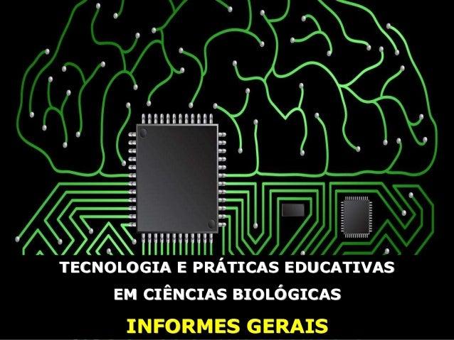 TECNOLOGIA E PRÁTICAS EDUCATIVAS EM CIÊNCIAS BIOLÓGICAS INFORMES GERAIS