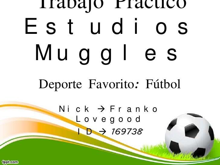 Trabajo PrácticoEs t u d i o s Mu g g l e s Deporte Favorito: Fútbol    Ni c k  F r a n k o       L o v e g o o d       I...