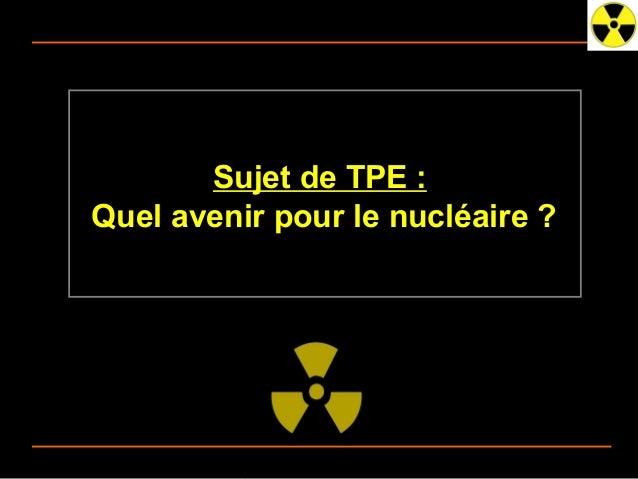 Sujet de TPE :      Quel avenir pour le nucléaire ?03/25/13   Quel Avenir pour le Nucléaire ? TPE 2012-2013 - 1ES 3   N°1