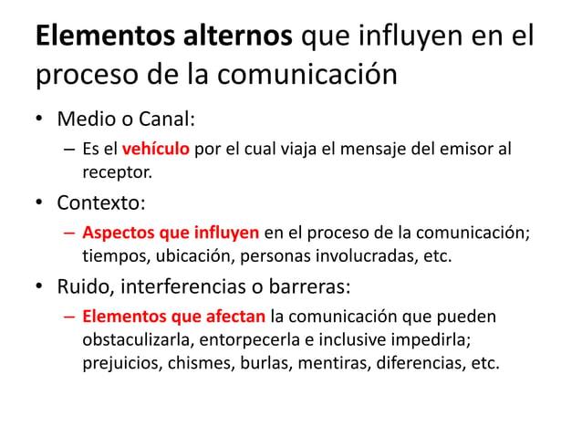 Elementos alternos que influyen en el proceso de la comunicación • Medio o Canal: – Es el vehículo por el cual viaja el me...