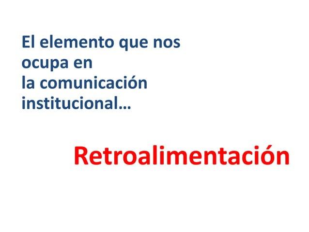 Retroalimentación El elemento que nos ocupa en la comunicación institucional…