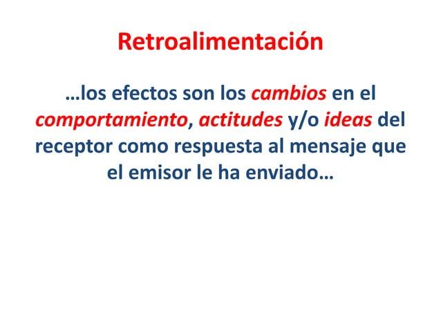 Retroalimentación …los efectos son los cambios en el comportamiento, actitudes y/o ideas del receptor como respuesta al me...