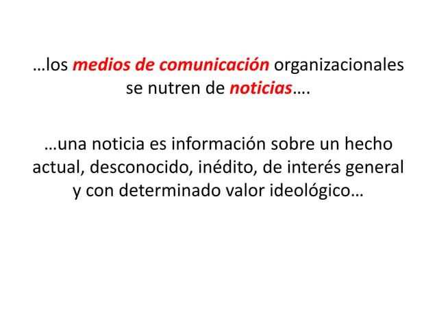 …los medios de comunicación organizacionales se nutren de noticias…. …una noticia es información sobre un hecho actual, de...
