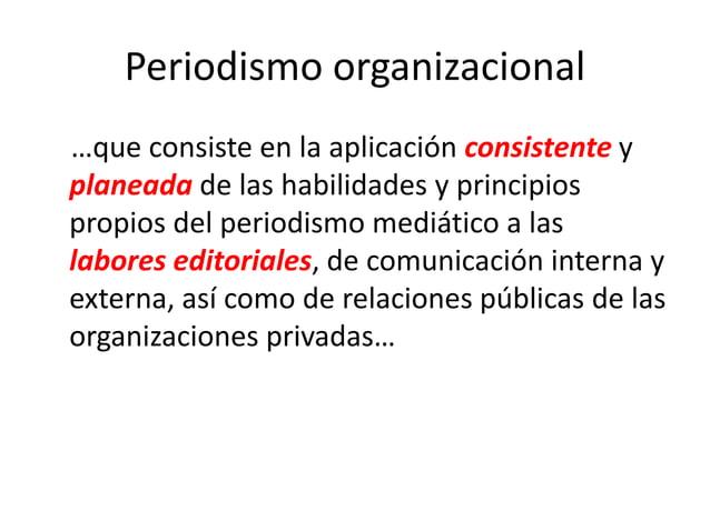 Periodismo organizacional …que consiste en la aplicación consistente y planeada de las habilidades y principios propios de...