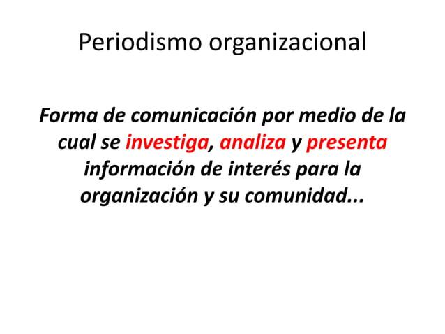 Periodismo organizacional Forma de comunicación por medio de la cual se investiga, analiza y presenta información de inter...