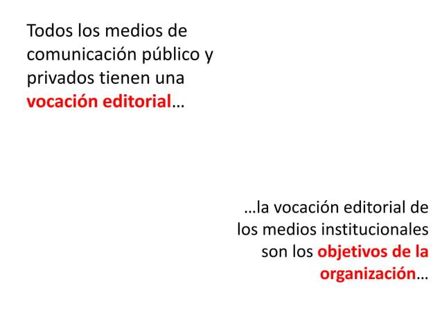 Todos los medios de comunicación público y privados tienen una vocación editorial… …la vocación editorial de los medios in...