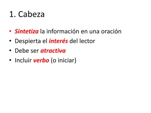 1. Cabeza • Sintetiza la información en una oración • Despierta el interés del lector • Debe ser atractiva • Incluir verbo...