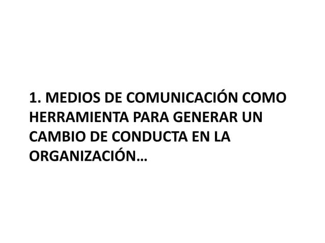 1. MEDIOS DE COMUNICACIÓN COMO HERRAMIENTA PARA GENERAR UN CAMBIO DE CONDUCTA EN LA ORGANIZACIÓN…