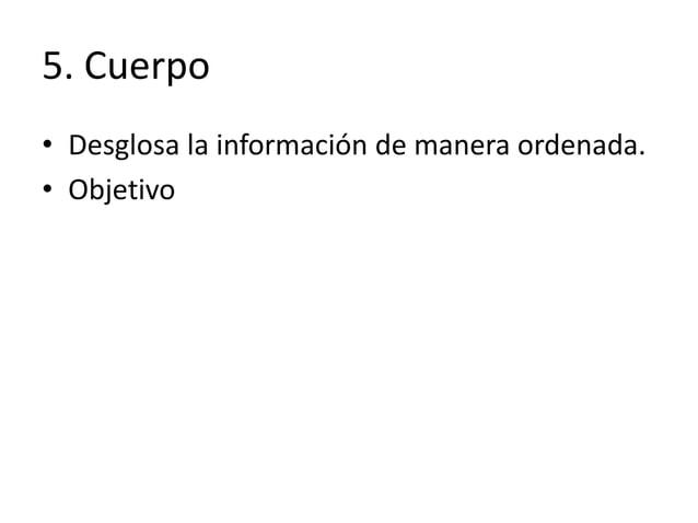 5. Cuerpo • Desglosa la información de manera ordenada. • Objetivo