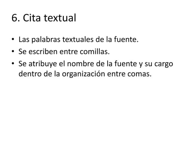 6. Cita textual • Las palabras textuales de la fuente. • Se escriben entre comillas. • Se atribuye el nombre de la fuente ...