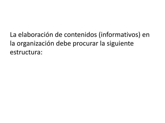 La elaboración de contenidos (informativos) en la organización debe procurar la siguiente estructura: