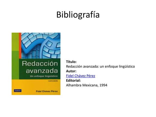 Bibliografía Título: Redacción avanzada: un enfoque lingüístico Autor: Fidel Chávez Pérez Editorial: Alhambra Mexicana, 19...