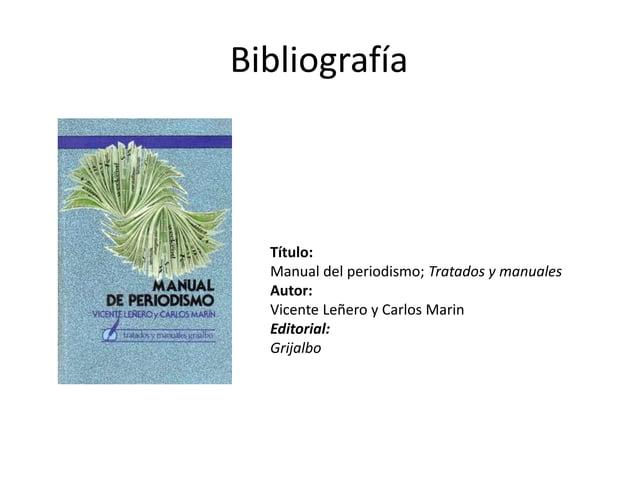 Bibliografía Título: Manual del periodismo; Tratados y manuales Autor: Vicente Leñero y Carlos Marin Editorial: Grijalbo