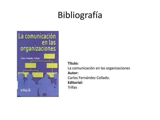 Bibliografía Título: La comunicación en las organizaciones Autor: Carlos Fernández Collado. Editorial: Trillas