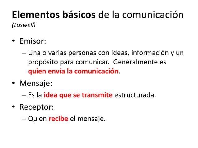 Elementos básicos de la comunicación (Laswell) • Emisor: – Una o varias personas con ideas, información y un propósito par...