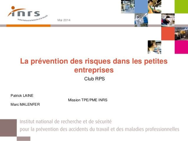 La prévention des risques dans les petites entreprises Club RPS Mai 2014 Patrick LAINE Mission TPE/PME INRS Marc MALENFER