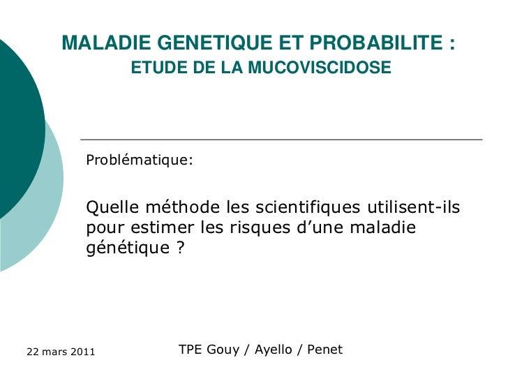 MALADIE GENETIQUE ET PROBABILITE :ETUDE DE LA MUCOVISCIDOSE<br />Problématique: <br />Quelle méthode les scientifiques uti...