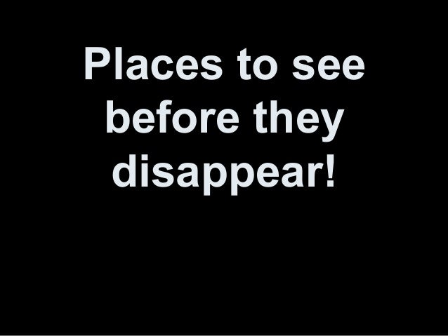 Places to seePlaces to see before theybefore they disappear!disappear!