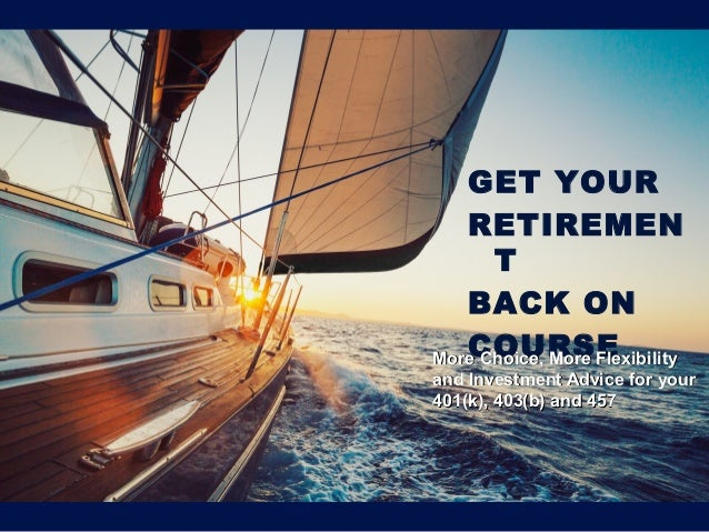 More Choice, More Flexibility and Investment Advice on Your 401(k), 403(b) and 457 GET YOUR RETIREMEN T BACK ON COURSEMore...