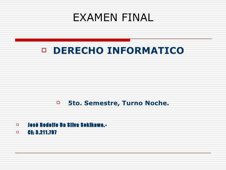 EXAMEN FINAL <ul><li>DERECHO INFORMATICO </li></ul><ul><li>5to. Semestre, Turno Noche. </li></ul><ul><li>José Rodolfo Da S...