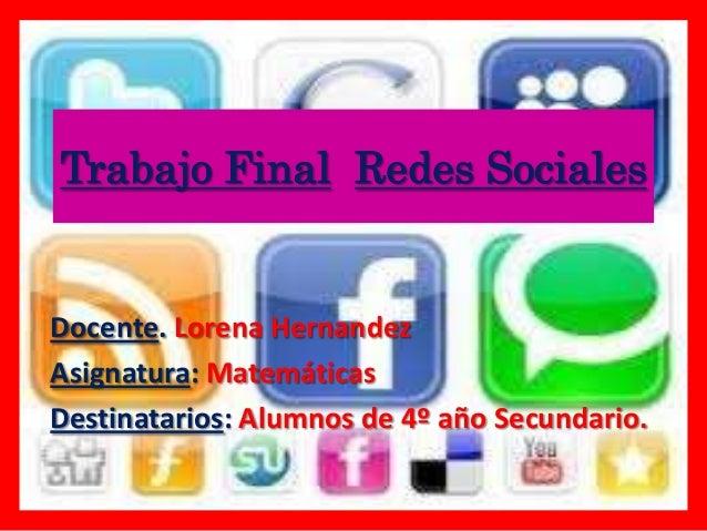 Trabajo Final Redes SocialesDocente. Lorena HernandezAsignatura: MatemáticasDestinatarios: Alumnos de 4º año Secundario.
