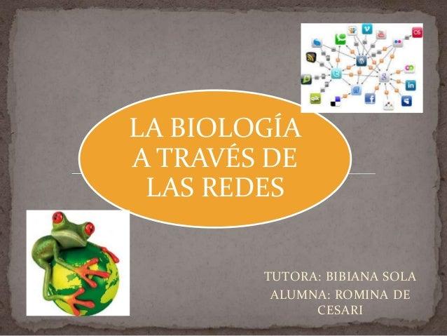 LA BIOLOGÍAA TRAVÉS DE LAS REDES        TUTORA: BIBIANA SOLA         ALUMNA: ROMINA DE              CESARI