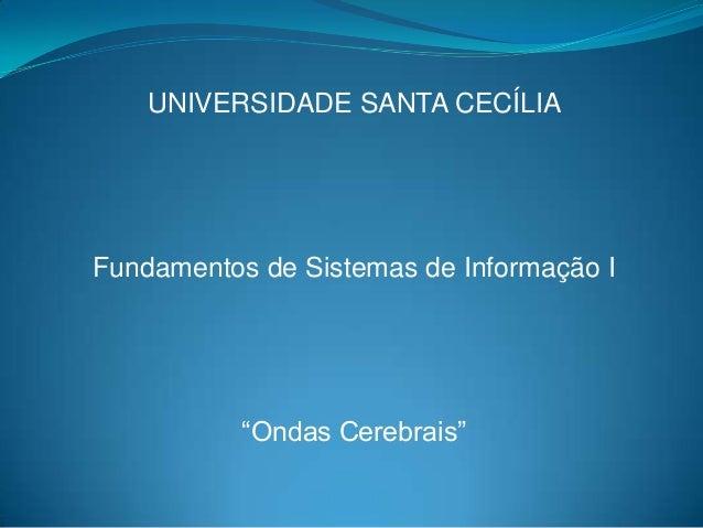 """UNIVERSIDADE SANTA CECÍLIAFundamentos de Sistemas de Informação I           """"Ondas Cerebrais"""""""